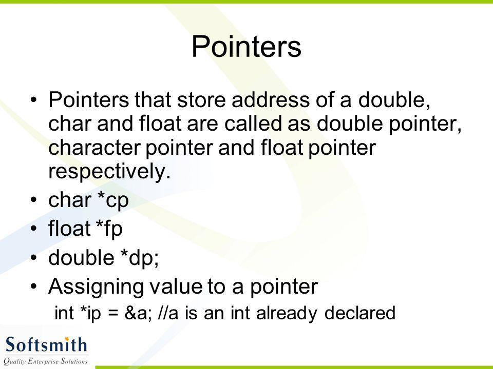 Pointers Pointers that store address of a double, char and float are called as double pointer, character pointer and float pointer respectively.