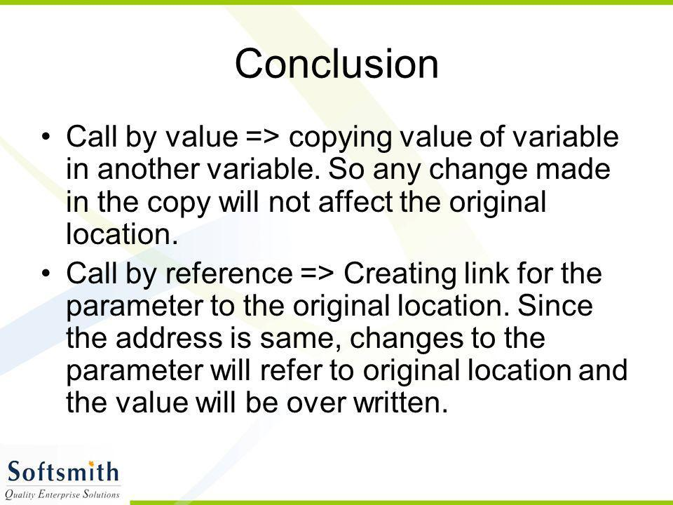 Conclusion Call by value => copying value of variable in another variable. So any change made in the copy will not affect the original location.