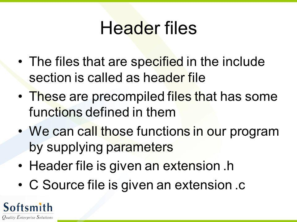 Header files The files that are specified in the include section is called as header file.