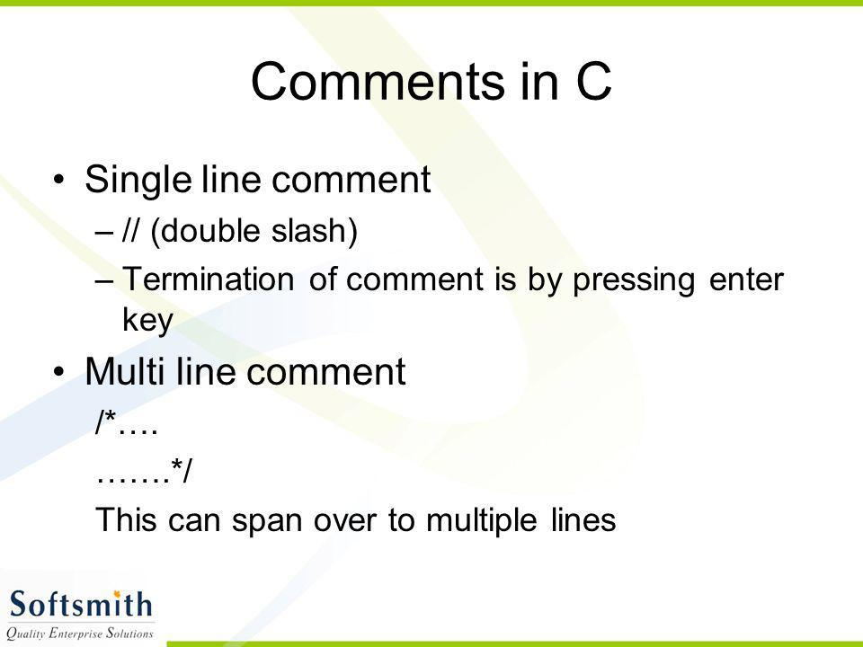 Comments in C Single line comment Multi line comment // (double slash)