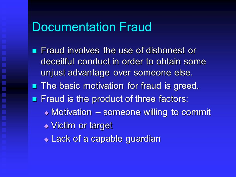 Documentation Fraud Fraud involves the use of dishonest or deceitful conduct in order to obtain some unjust advantage over someone else.