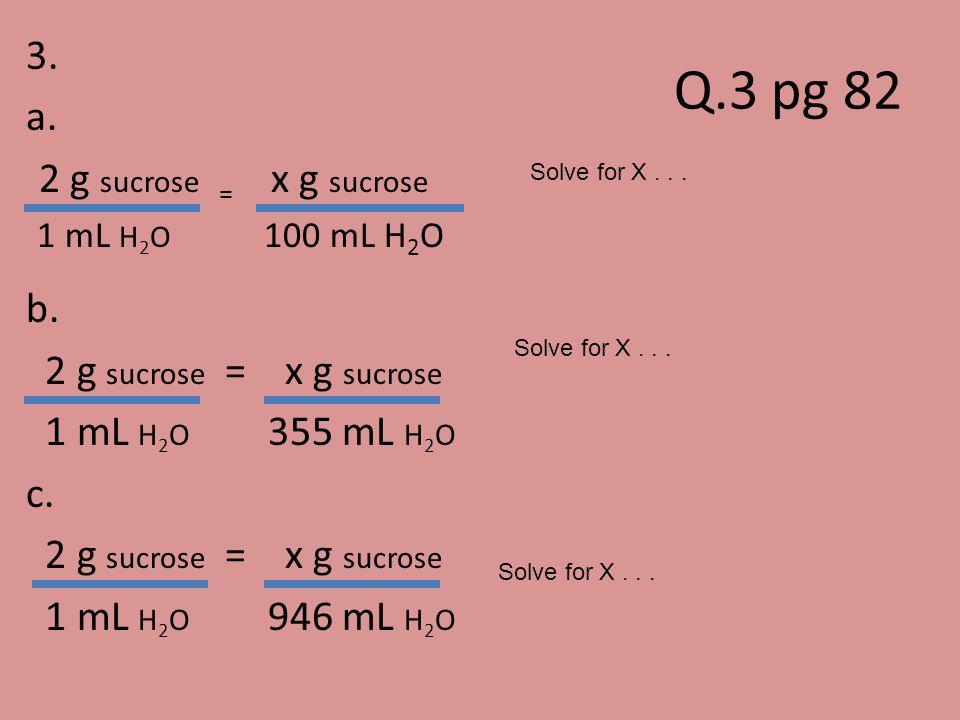 Q.3 pg 82 3. a. 2 g sucrose = x g sucrose b. 1 mL H2O 355 mL H2O c.