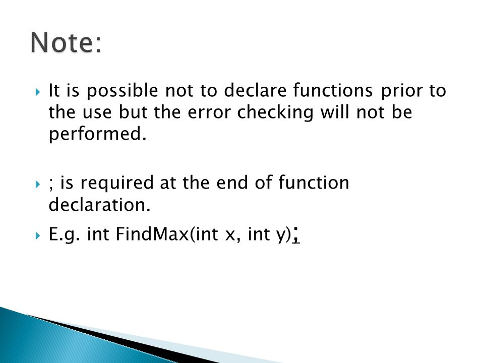 Note: It is possible not to declare functions prior to the use but the error checking will not be performed.