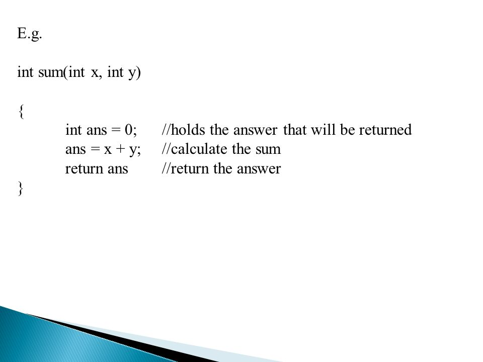 E.g. int sum(int x, int y) { int ans = 0; //holds the answer that will be returned. ans = x + y; //calculate the sum.