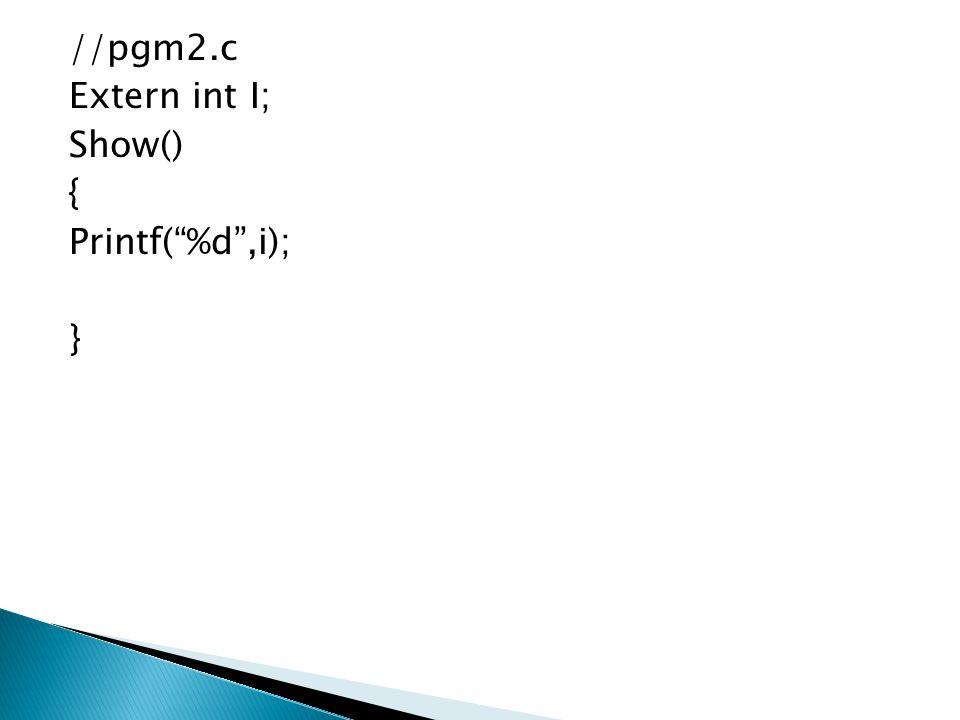 //pgm2.c Extern int I; Show() { Printf( %d ,i); }