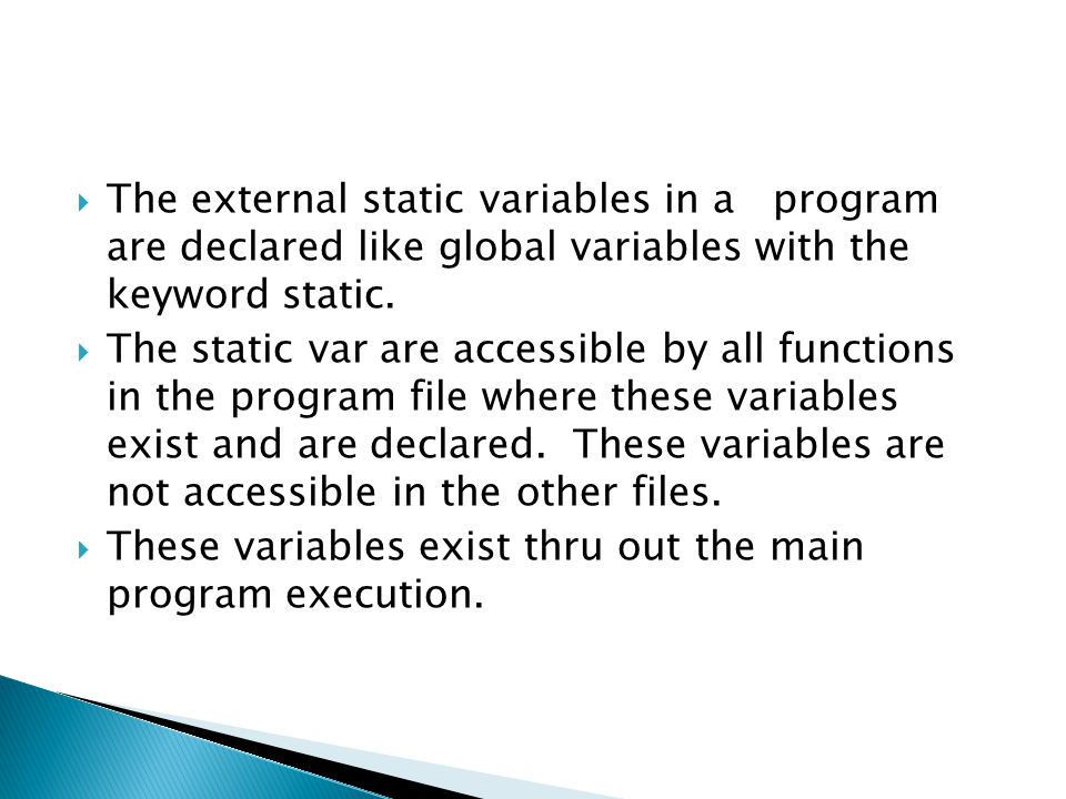The external static variables in a program are declared like global variables with the keyword static.