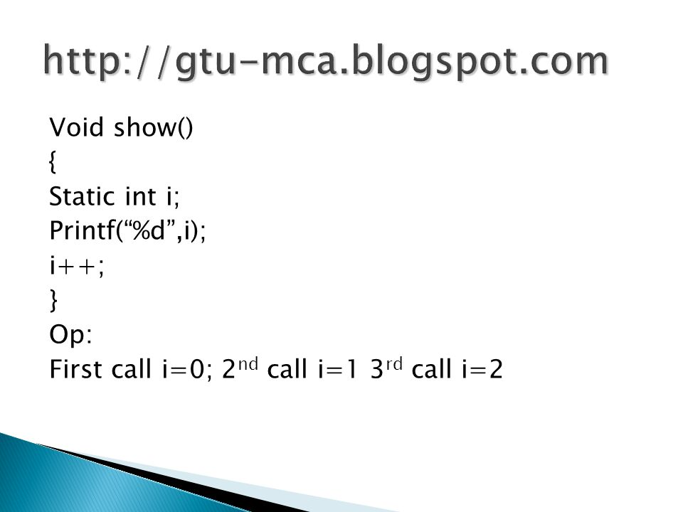 http://gtu-mca.blogspot.com Void show() { Static int i; Printf( %d ,i); i++; } Op: First call i=0; 2nd call i=1 3rd call i=2