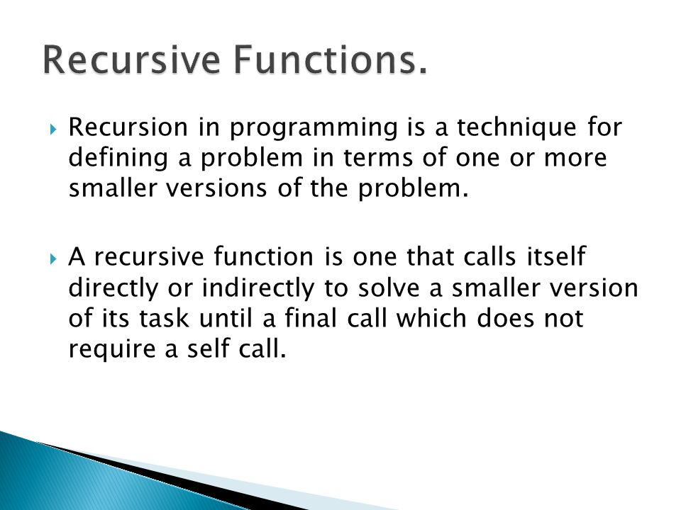 Recursive Functions. Recursion in programming is a technique for defining a problem in terms of one or more smaller versions of the problem.