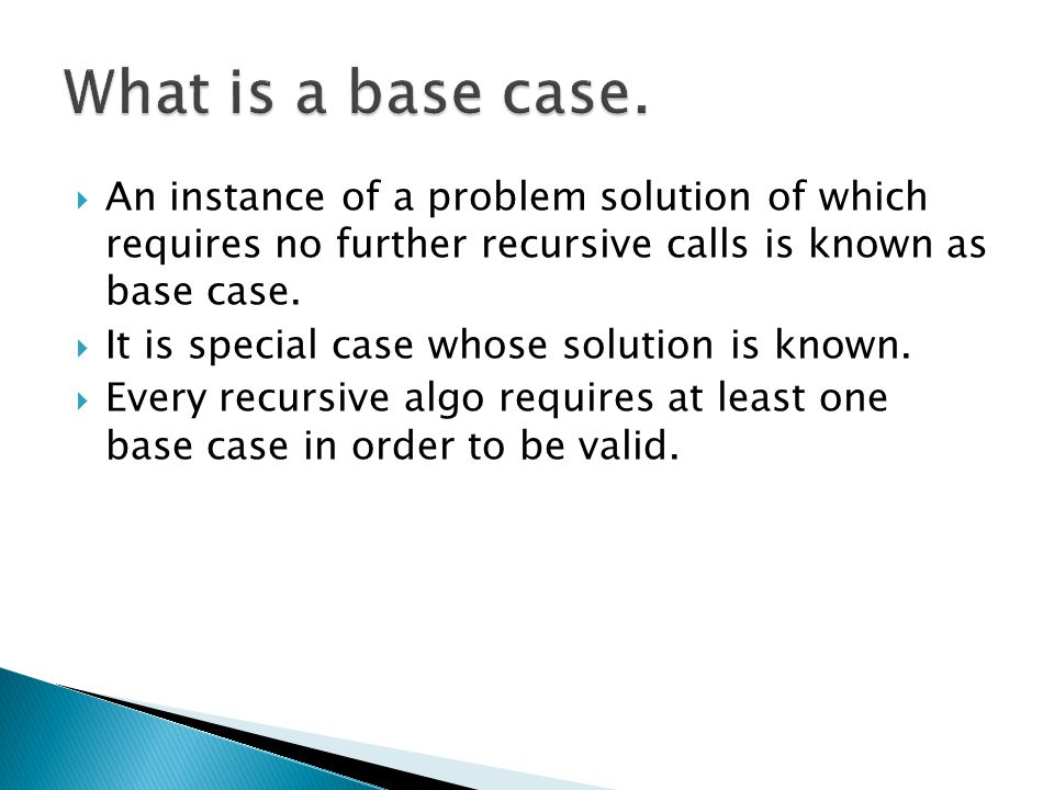 What is a base case. An instance of a problem solution of which requires no further recursive calls is known as base case.