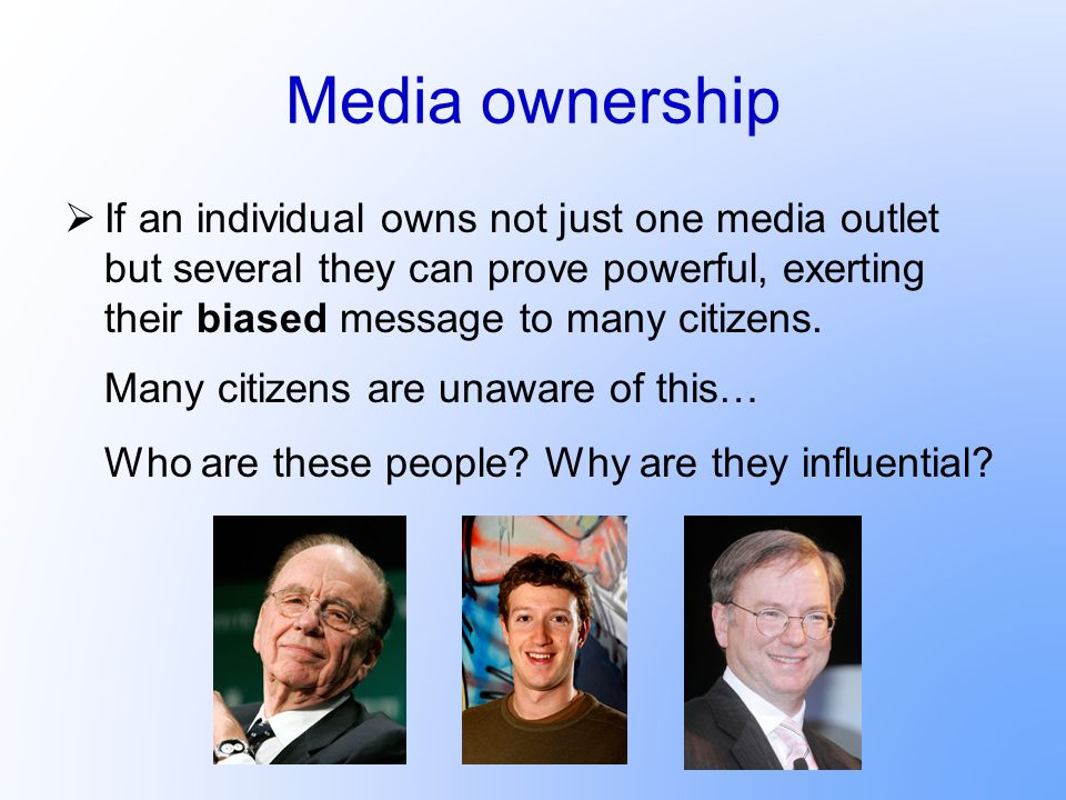 Media ownership If an individual owns not just one media outlet but several they can prove powerful, exerting their biased message to many citizens.
