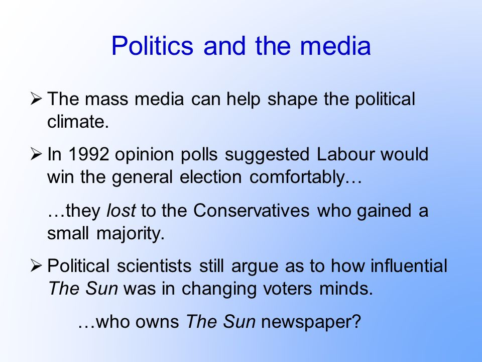 Politics and the media The mass media can help shape the political climate.