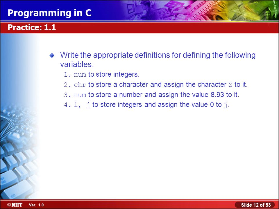 Practice: 1.1 Write the appropriate definitions for defining the following variables: num to store integers.