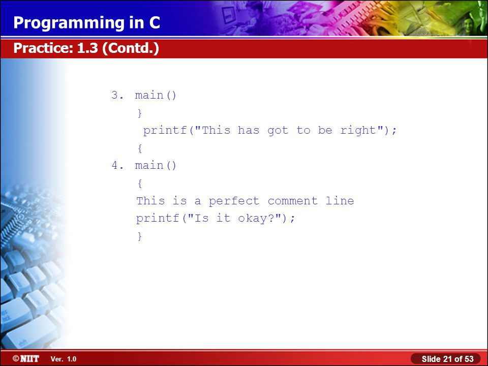 Practice: 1.3 (Contd.) 3. main() } printf( This has got to be right );