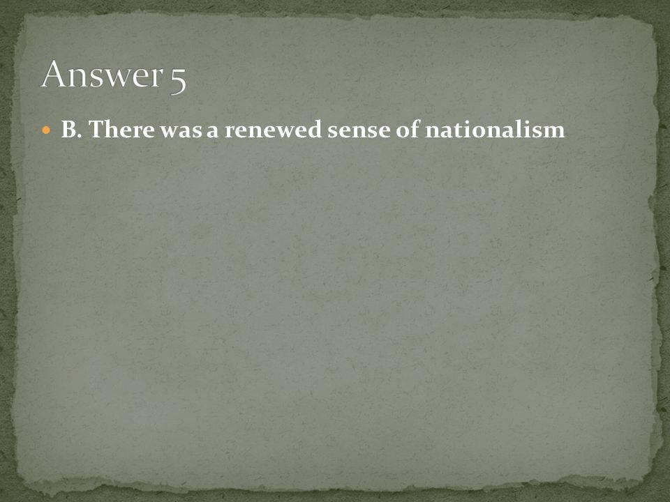 Answer 5 B. There was a renewed sense of nationalism