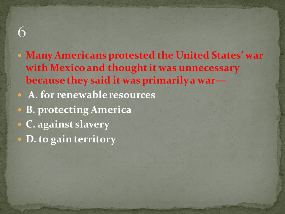 6 Many Americans protested the United States' war with Mexico and thought it was unnecessary because they said it was primarily a war—