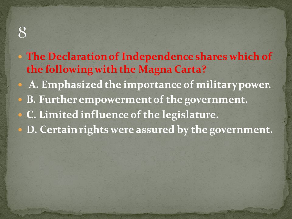 8 The Declaration of Independence shares which of the following with the Magna Carta A. Emphasized the importance of military power.