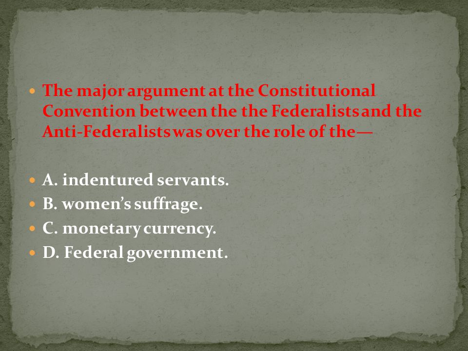 The major argument at the Constitutional Convention between the the Federalists and the Anti-Federalists was over the role of the—
