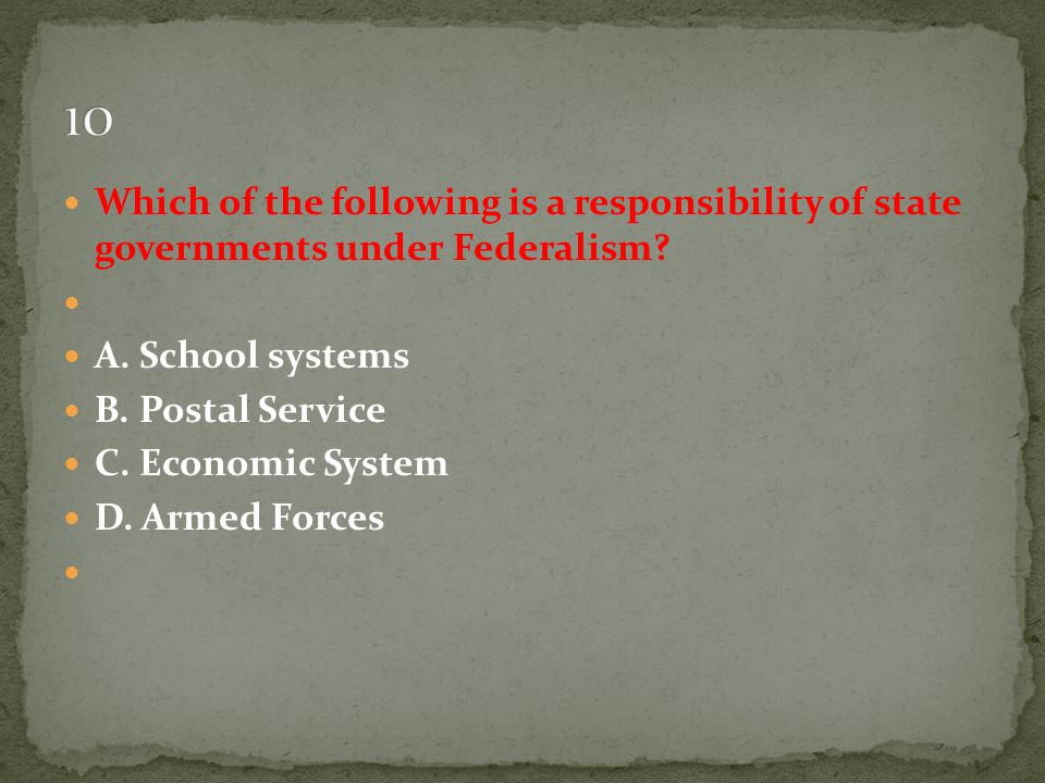 10 Which of the following is a responsibility of state governments under Federalism A. School systems.