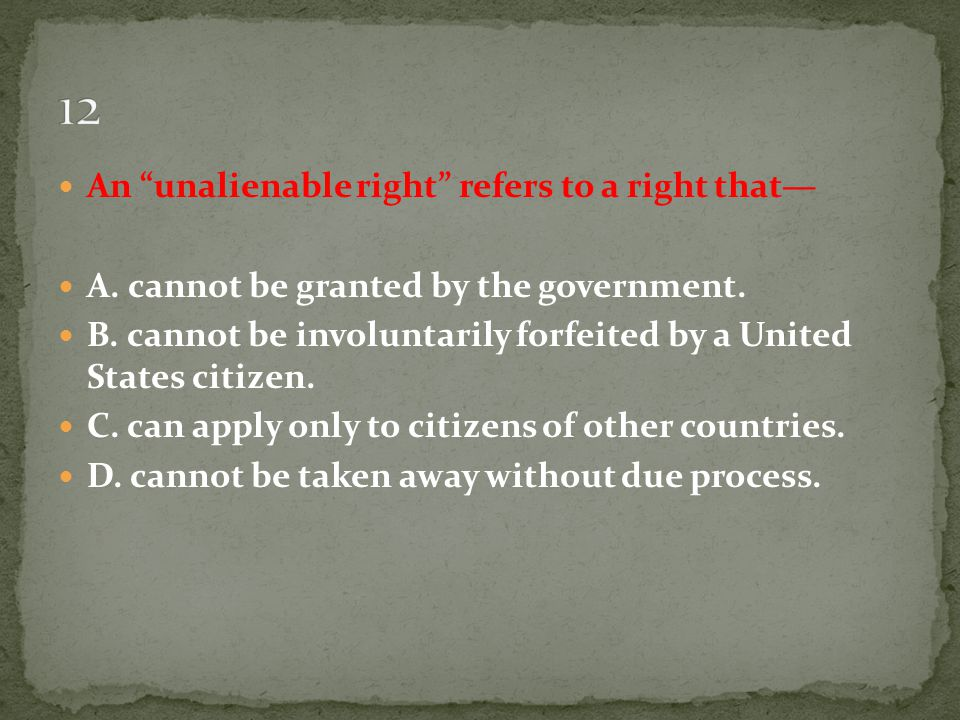 12 An unalienable right refers to a right that—