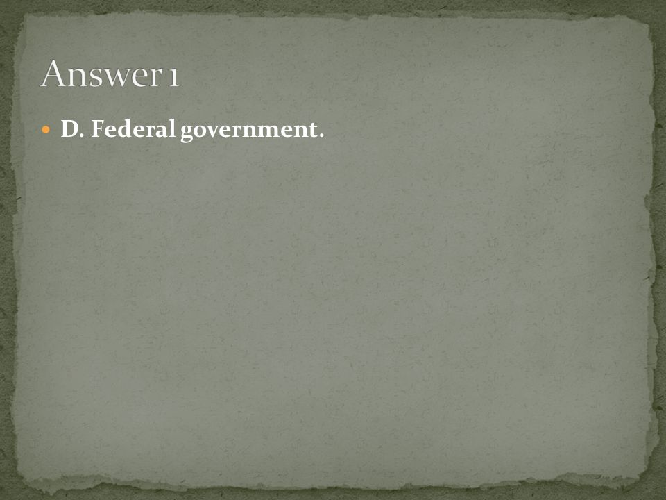 Answer 1 D. Federal government.