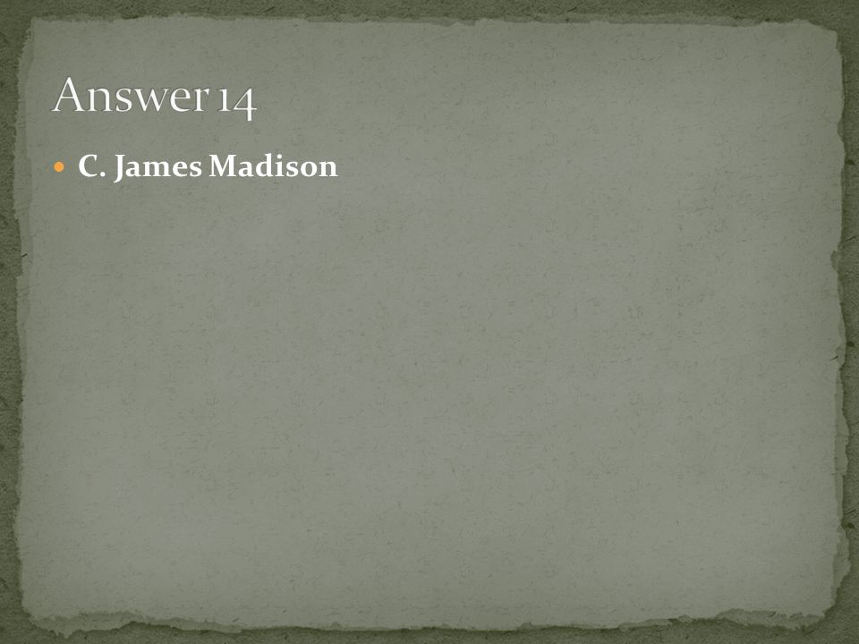 Answer 14 C. James Madison