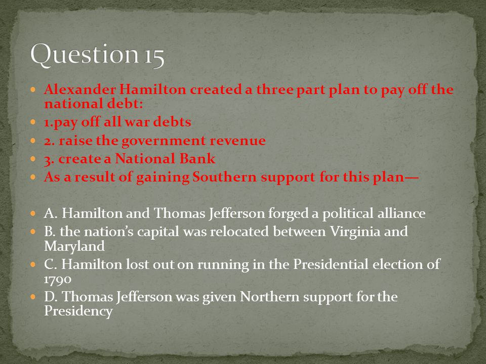 Question 15 Alexander Hamilton created a three part plan to pay off the national debt: 1.pay off all war debts.