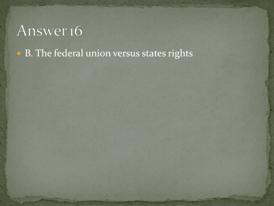 Answer 16 B. The federal union versus states rights