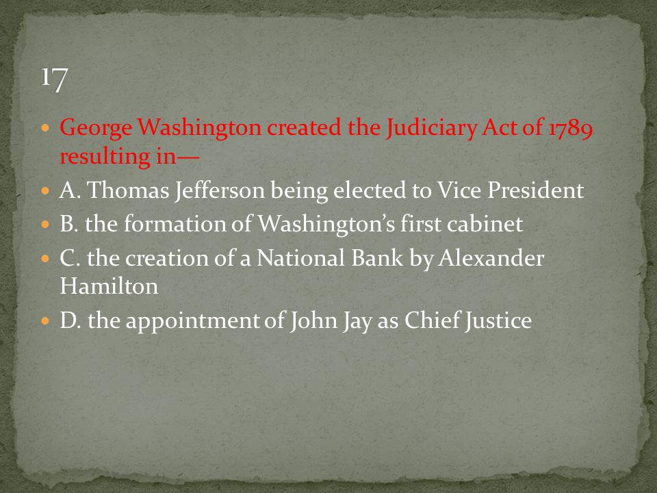 17 George Washington created the Judiciary Act of 1789 resulting in—