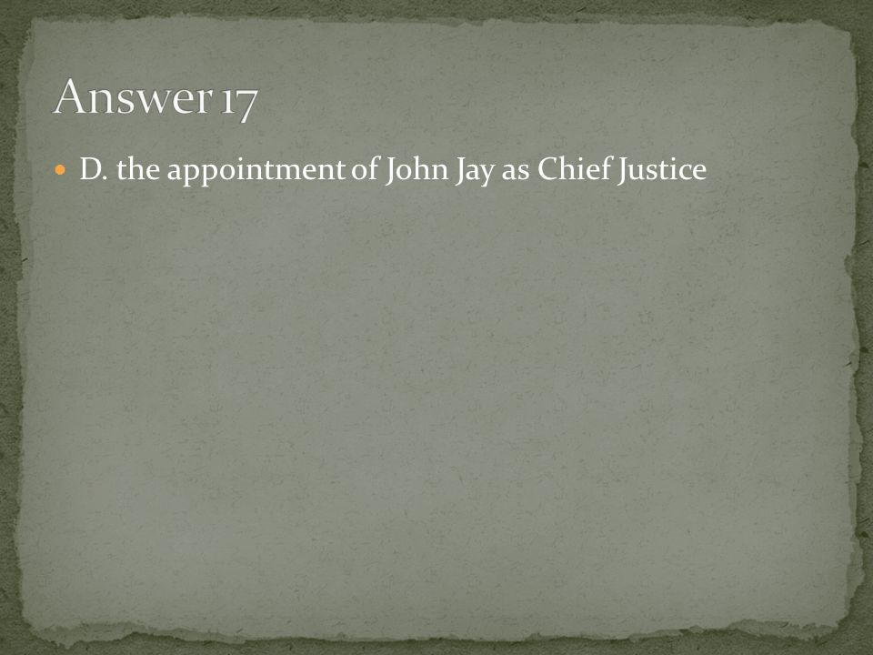 Answer 17 D. the appointment of John Jay as Chief Justice