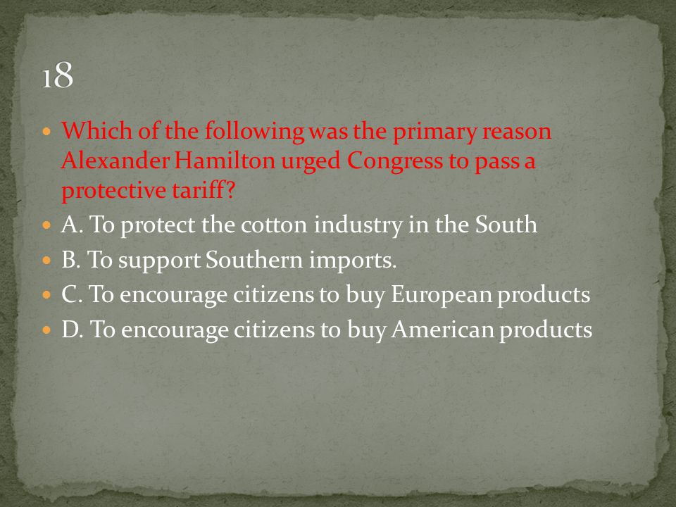 18 Which of the following was the primary reason Alexander Hamilton urged Congress to pass a protective tariff