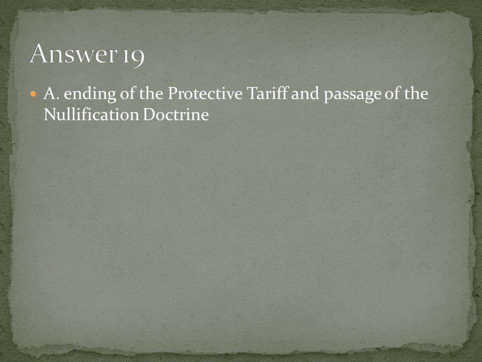 Answer 19 A. ending of the Protective Tariff and passage of the Nullification Doctrine