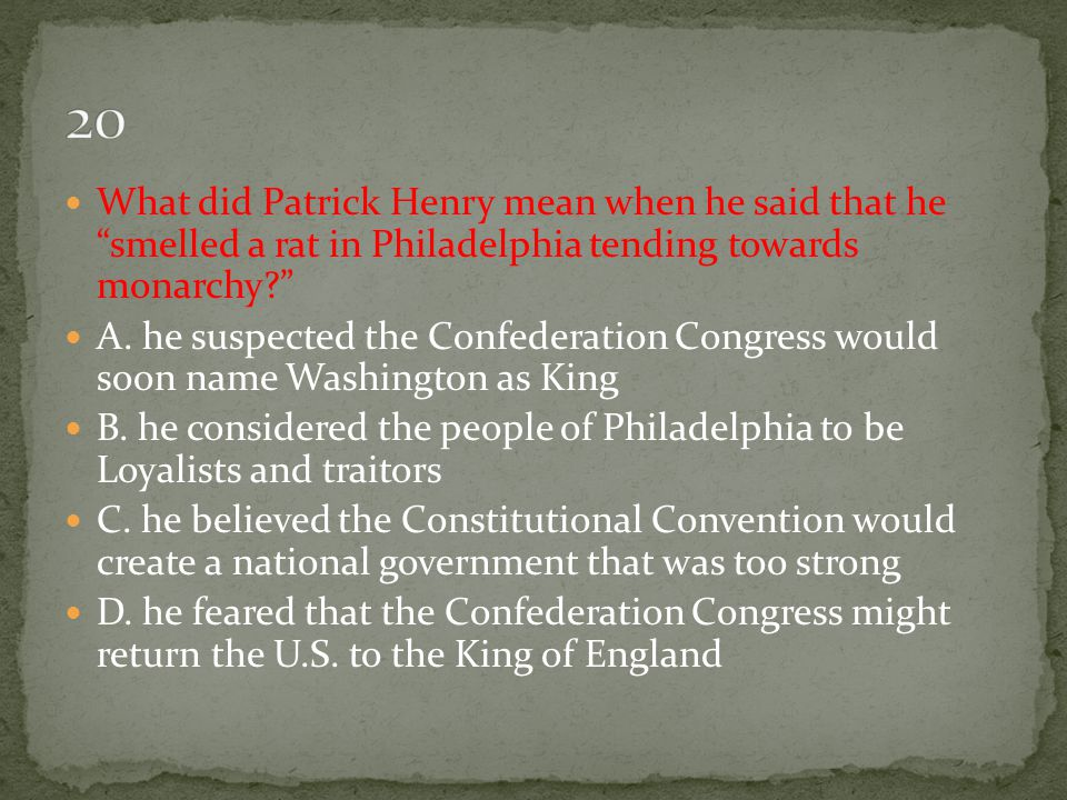 20 What did Patrick Henry mean when he said that he smelled a rat in Philadelphia tending towards monarchy