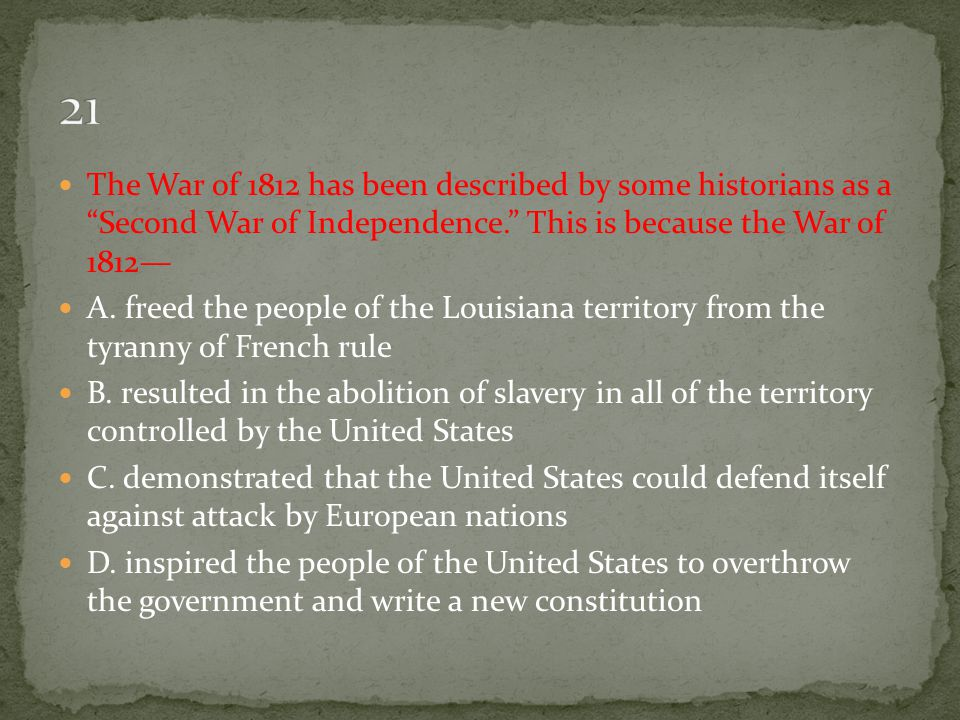 21 The War of 1812 has been described by some historians as a Second War of Independence. This is because the War of 1812—