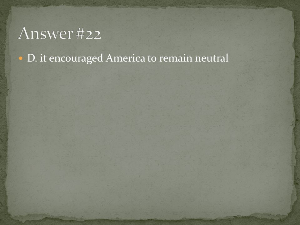 Answer #22 D. it encouraged America to remain neutral