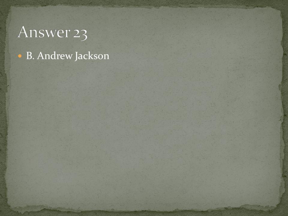 Answer 23 B. Andrew Jackson