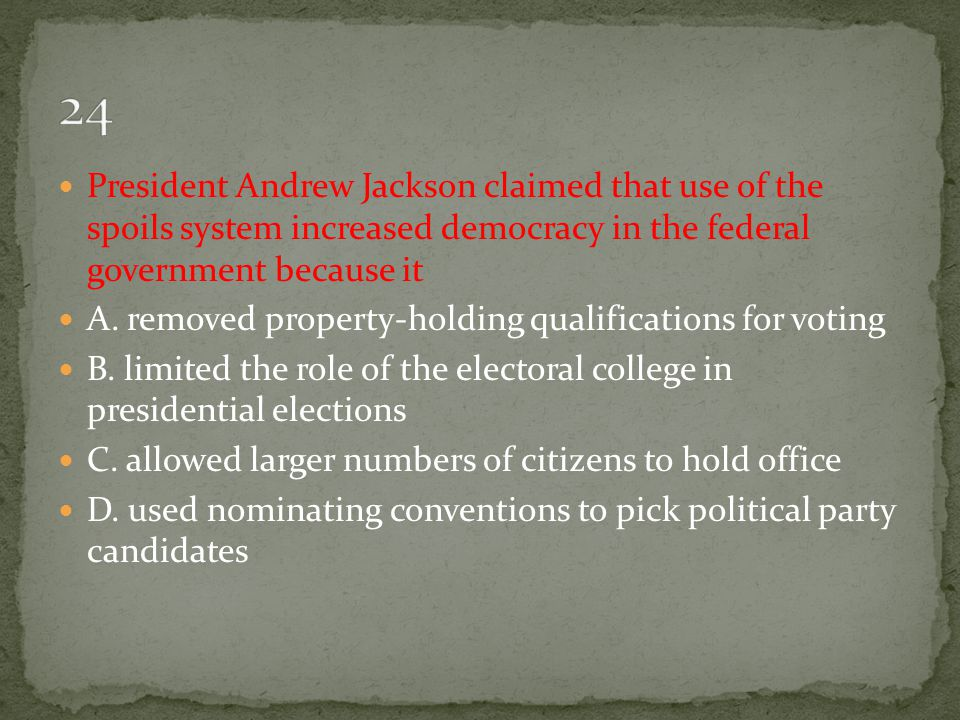 24 President Andrew Jackson claimed that use of the spoils system increased democracy in the federal government because it.