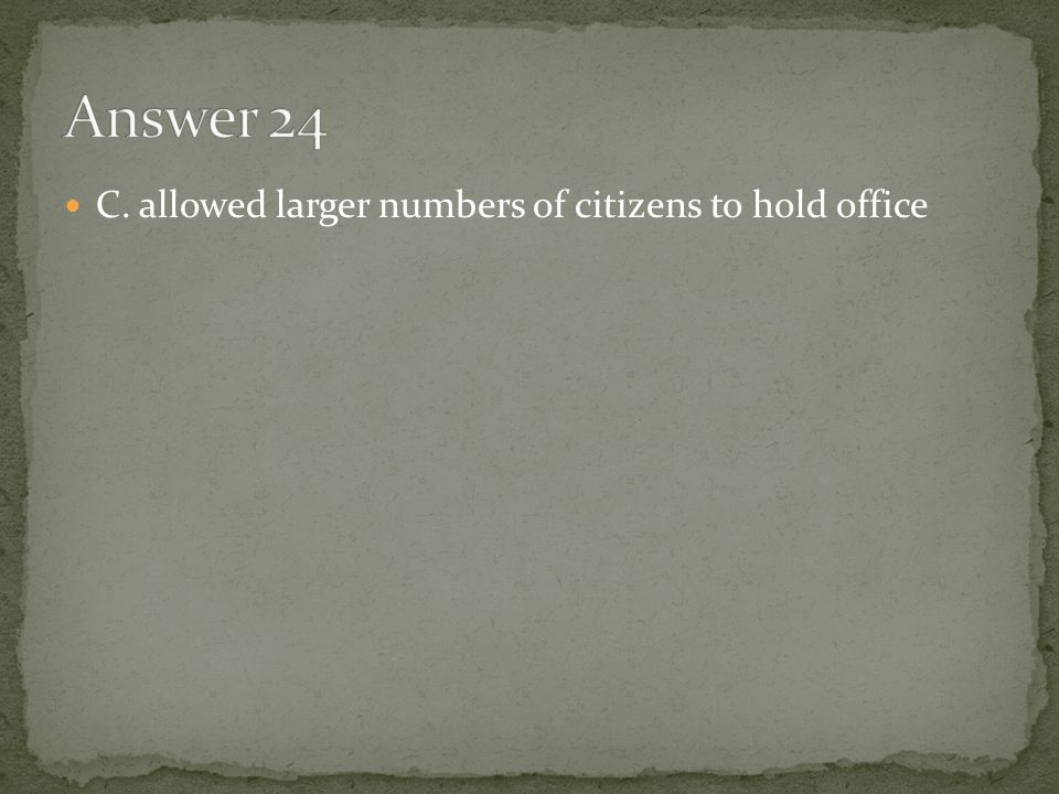 Answer 24 C. allowed larger numbers of citizens to hold office