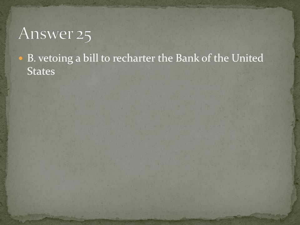 Answer 25 B. vetoing a bill to recharter the Bank of the United States