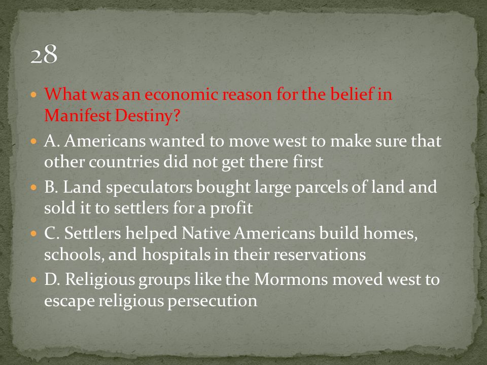 28 What was an economic reason for the belief in Manifest Destiny