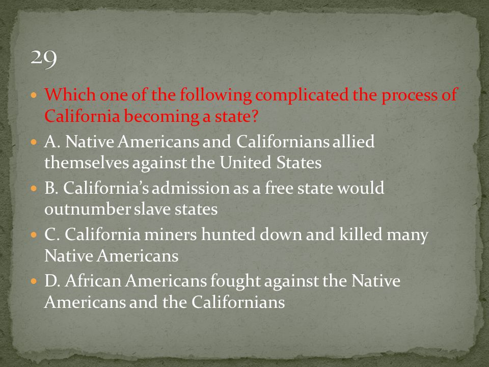 29 Which one of the following complicated the process of California becoming a state