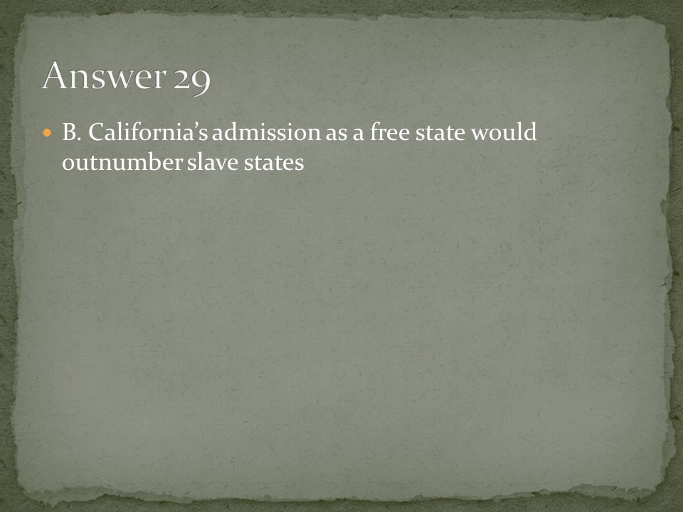 Answer 29 B. California's admission as a free state would outnumber slave states