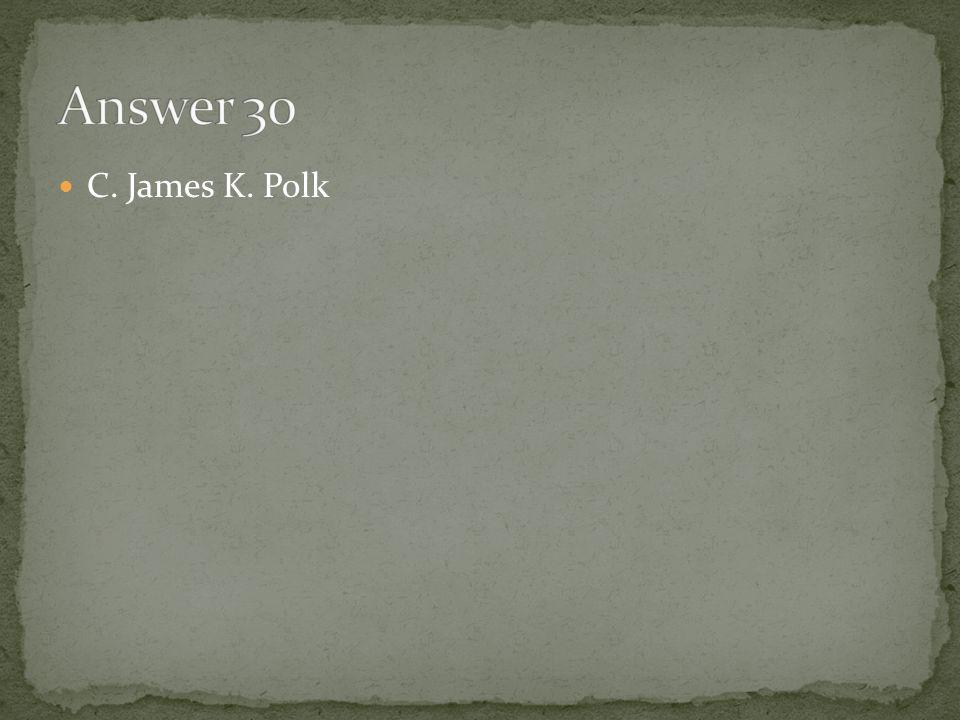 Answer 30 C. James K. Polk