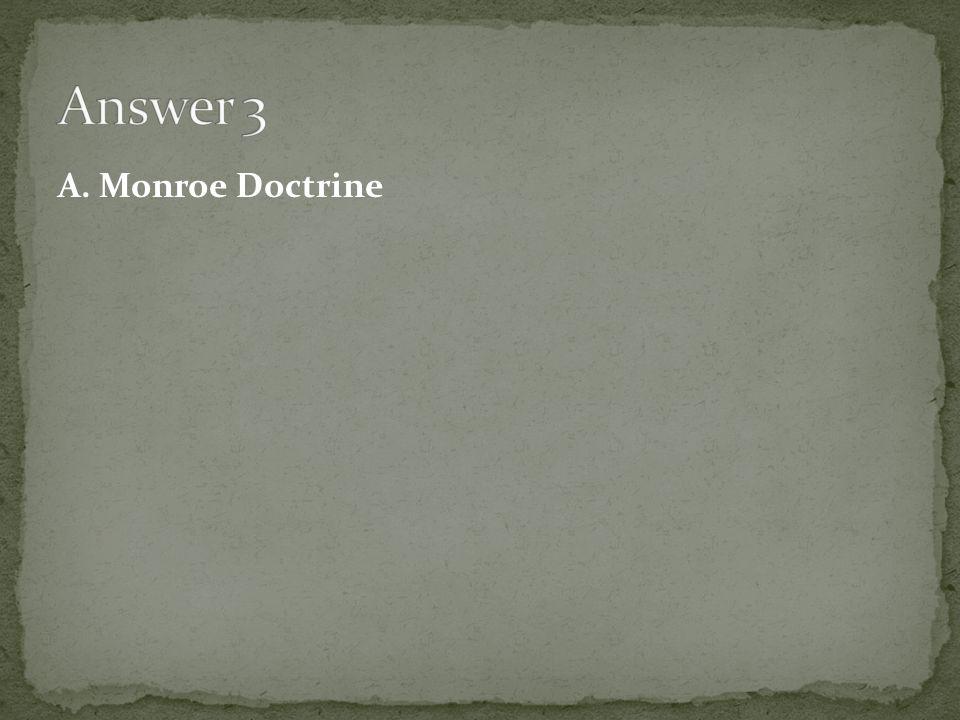 Answer 3 A. Monroe Doctrine