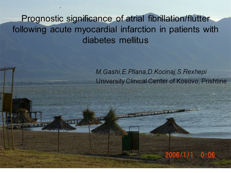 Prognostic significance of atrial fibrillation/flutter following acute myocardial infarction in patients with diabetes mellitus M.Gashi,E.Pllana,D.Kocinaj,S.Rexhepi University Clinical Center of Kosovo, Prishtine