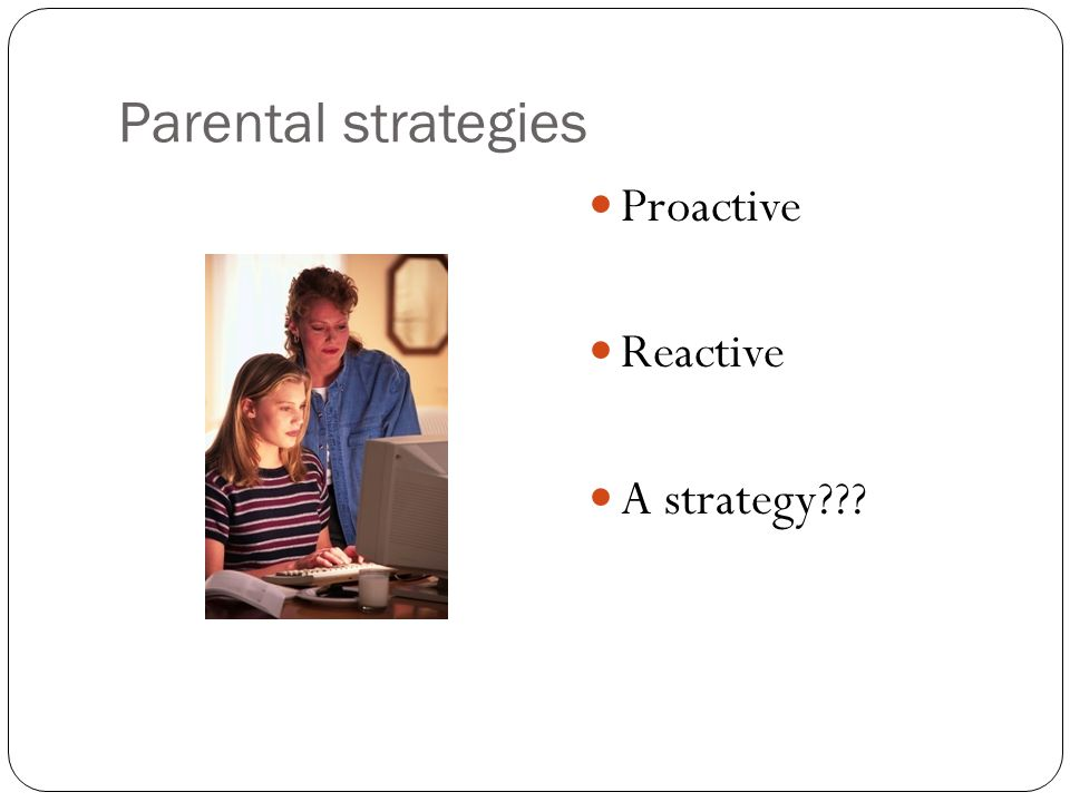Parental strategies Proactive Reactive A strategy