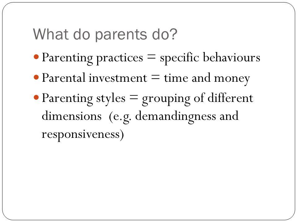 What do parents do Parenting practices = specific behaviours