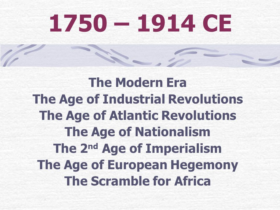 1750 – 1914 CE The Modern Era The Age of Industrial Revolutions