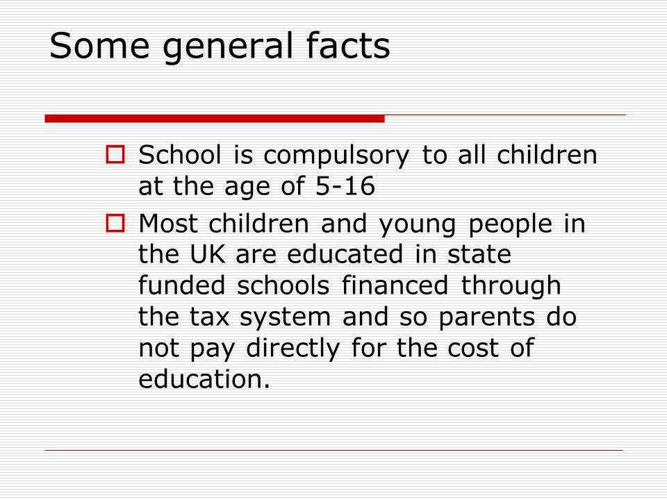 Some general facts School is compulsory to all children at the age of 5-16.