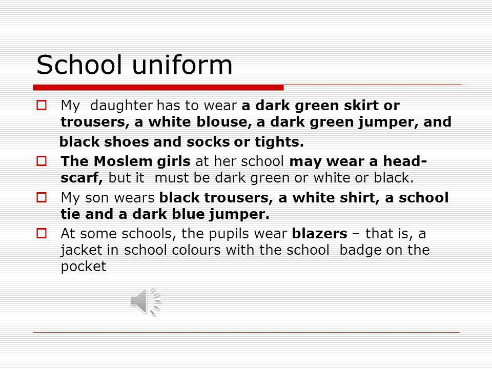 School uniform My daughter has to wear a dark green skirt or trousers, a white blouse, a dark green jumper, and.