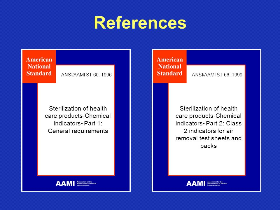 References ANSI/AAMI ST 60: 1996. ANSI/AAMI ST 66: 1999. Sterilization of health care products-Chemical indicators- Part 1: General requirements.